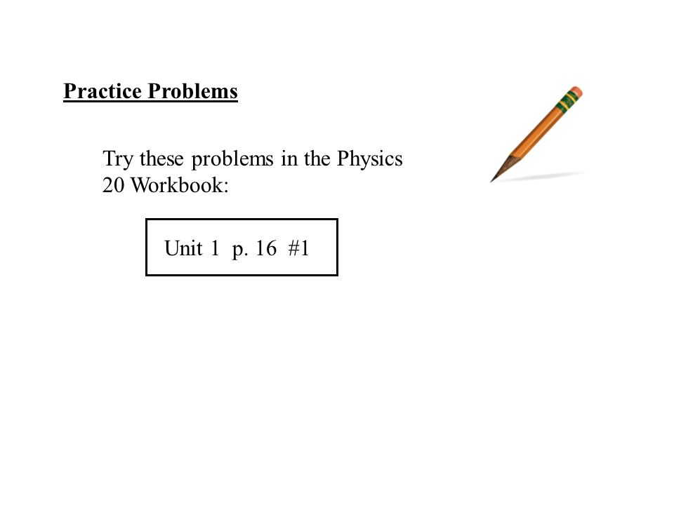 Practice Problems Try these problems in the Physics 20 Workbook: Unit 1 p. 16 #1