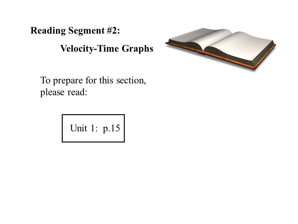 Reading Segment #2: Velocity-Time Graphs To prepare for this section, please read: Unit 1: p.15