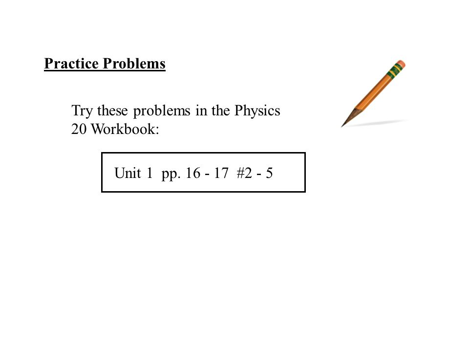 Practice Problems Try these problems in the Physics 20 Workbook: Unit 1 pp #2 - 5