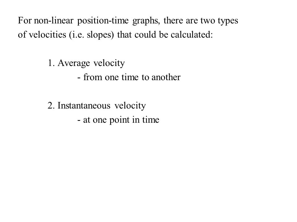 For non-linear position-time graphs, there are two types