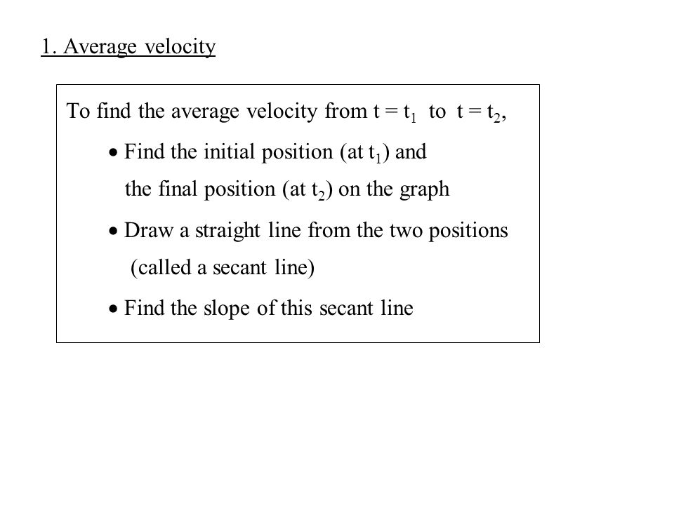 1. Average velocity To find the average velocity from t = t1 to t = t2,  Find the initial position (at t1) and.