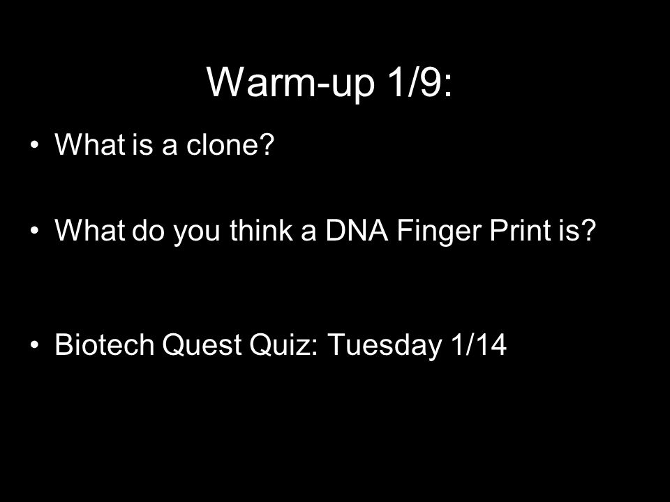 Warm-up 1/9: What is a clone What do you think a DNA Finger Print is