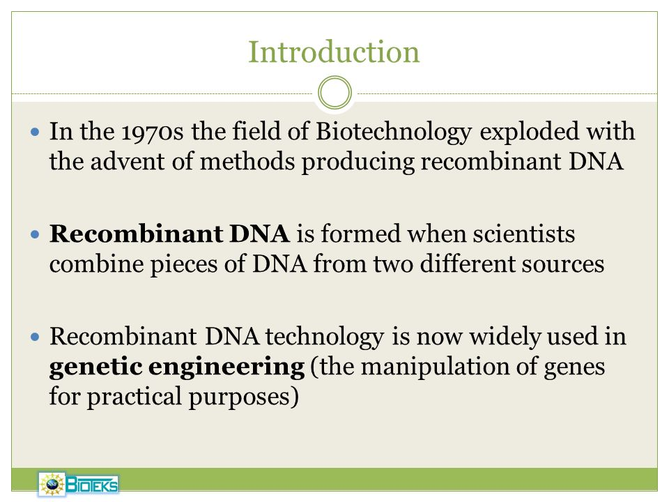 Introduction In the 1970s the field of Biotechnology exploded with the advent of methods producing recombinant DNA.
