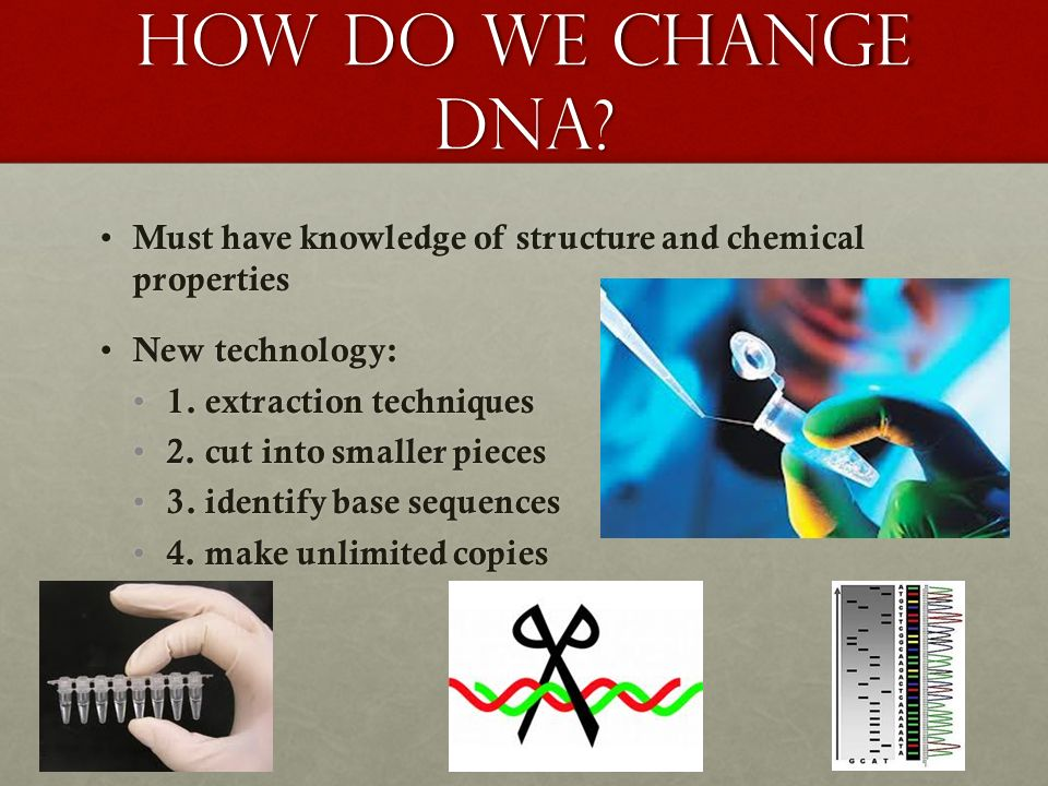 How do we change dna Must have knowledge of structure and chemical properties. New technology: 1. extraction techniques.