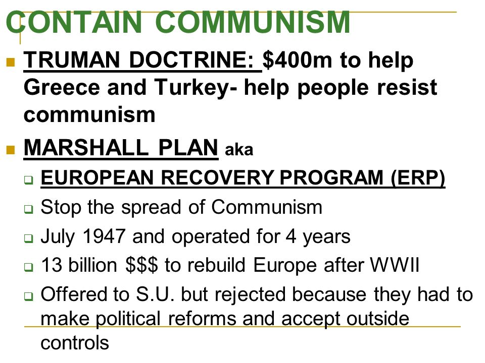 CONTAIN COMMUNISM TRUMAN DOCTRINE: $400m to help Greece and Turkey- help people resist communism. MARSHALL PLAN aka.