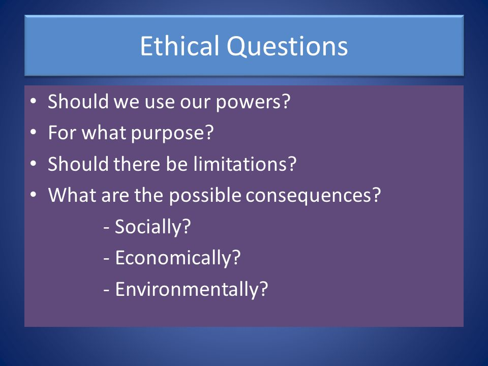 Ethical Questions Should we use our powers For what purpose