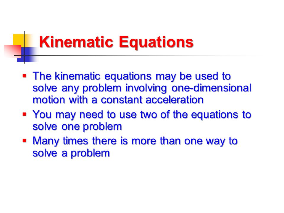 Kinematic Equations The kinematic equations may be used to solve any problem involving one-dimensional motion with a constant acceleration.