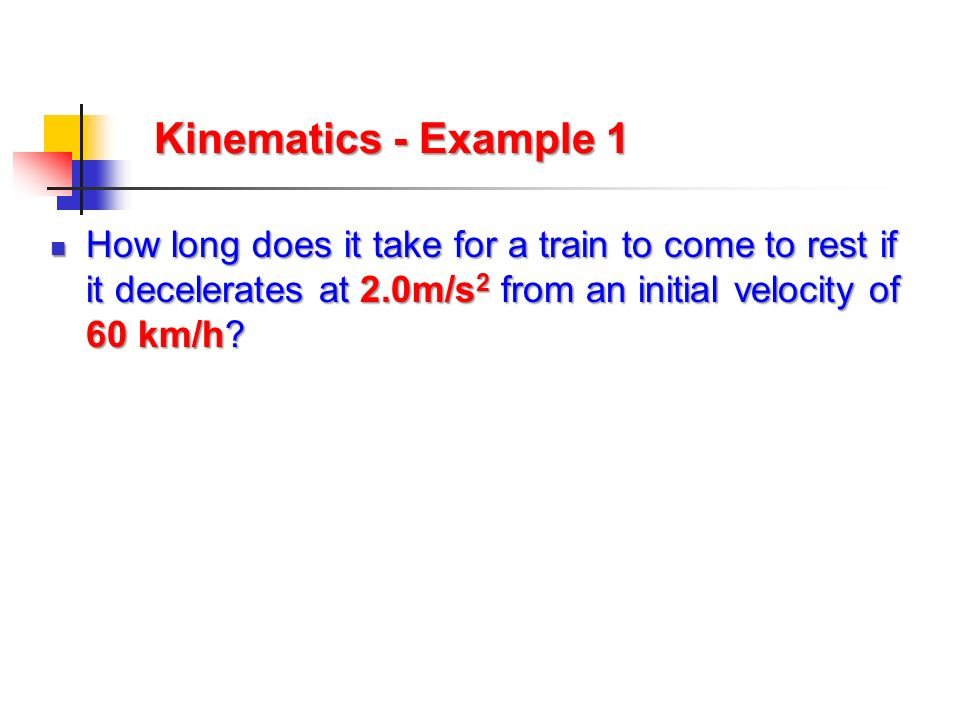 Kinematics - Example 1 How long does it take for a train to come to rest if it decelerates at 2.0m/s2 from an initial velocity of 60 km/h