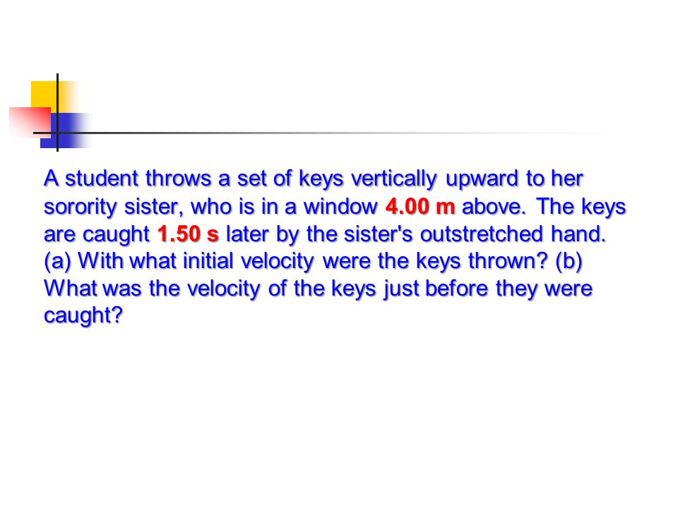 A student throws a set of keys vertically upward to her sorority sister, who is in a window 4.00 m above.