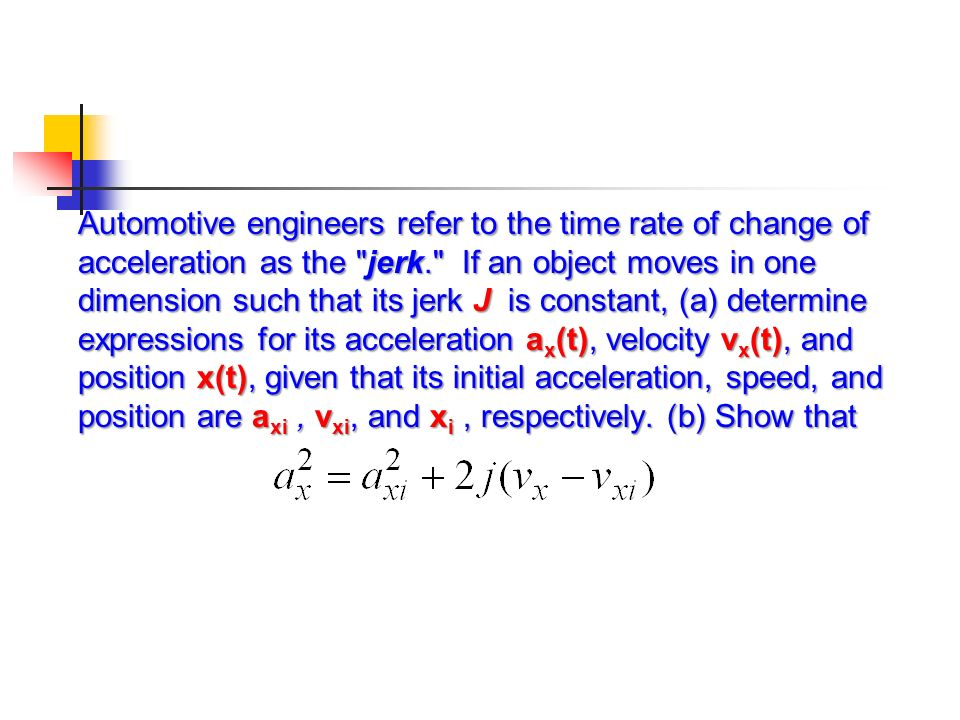 Automotive engineers refer to the time rate of change of acceleration as the jerk. If an object moves in one dimension such that its jerk J is constant, (a) determine expressions for its acceleration ax(t), velocity vx(t), and position x(t), given that its initial acceleration, speed, and position are axi , vxi, and xi , respectively.
