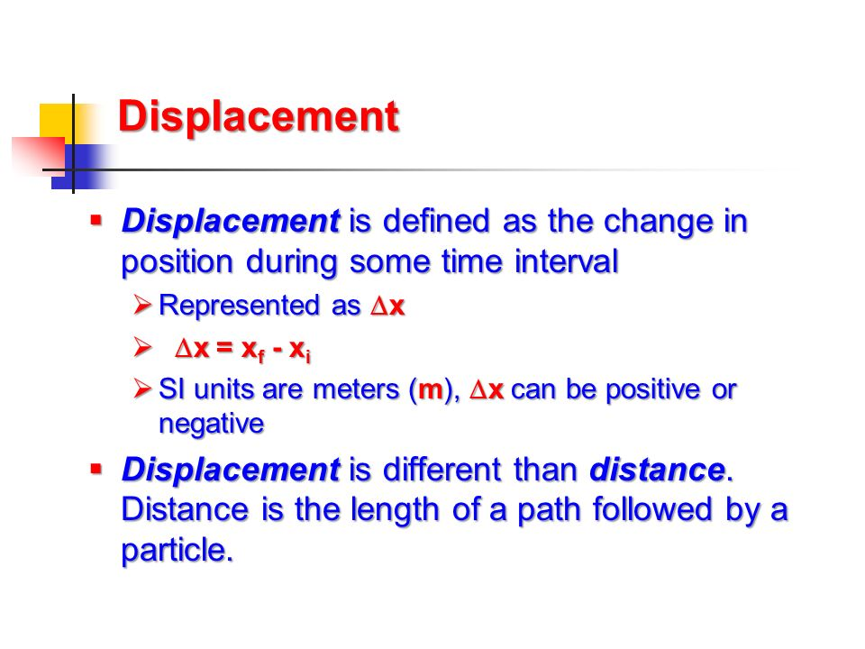 Displacement Displacement is defined as the change in position during some time interval. Represented as x.