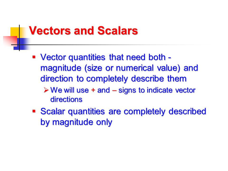 Vectors and Scalars Vector quantities that need both -magnitude (size or numerical value) and direction to completely describe them.