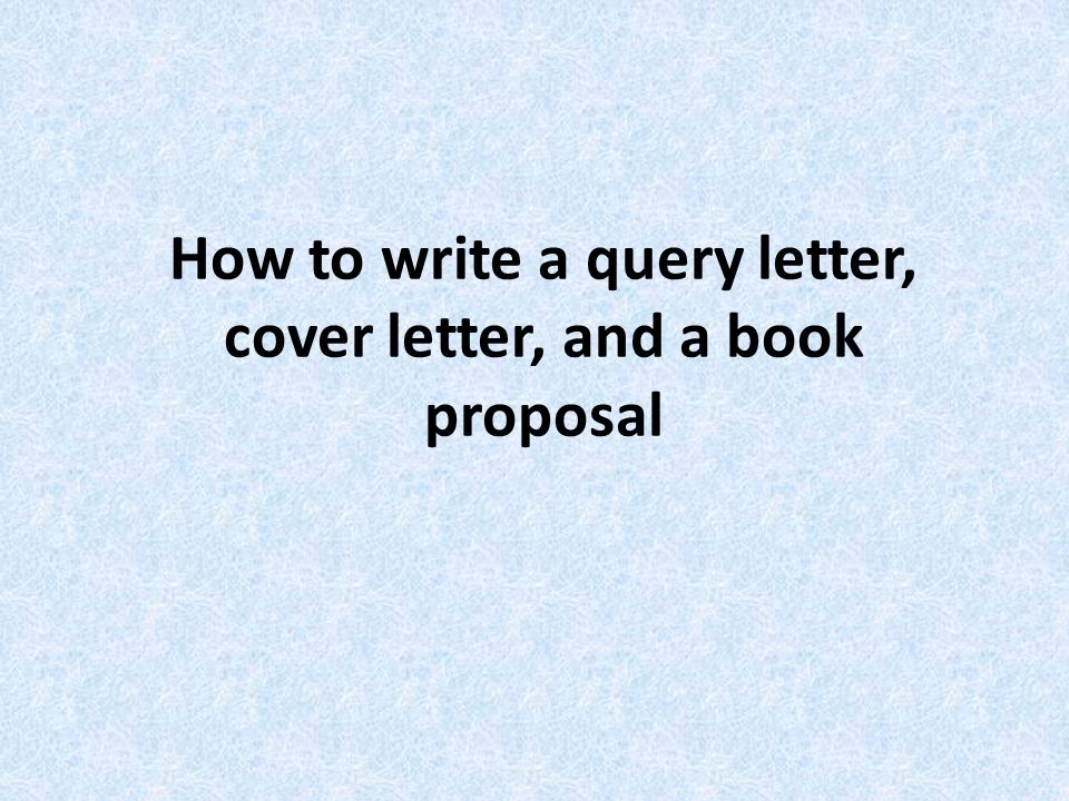 How to write a query letter, cover letter, and a book proposal - ppt ...