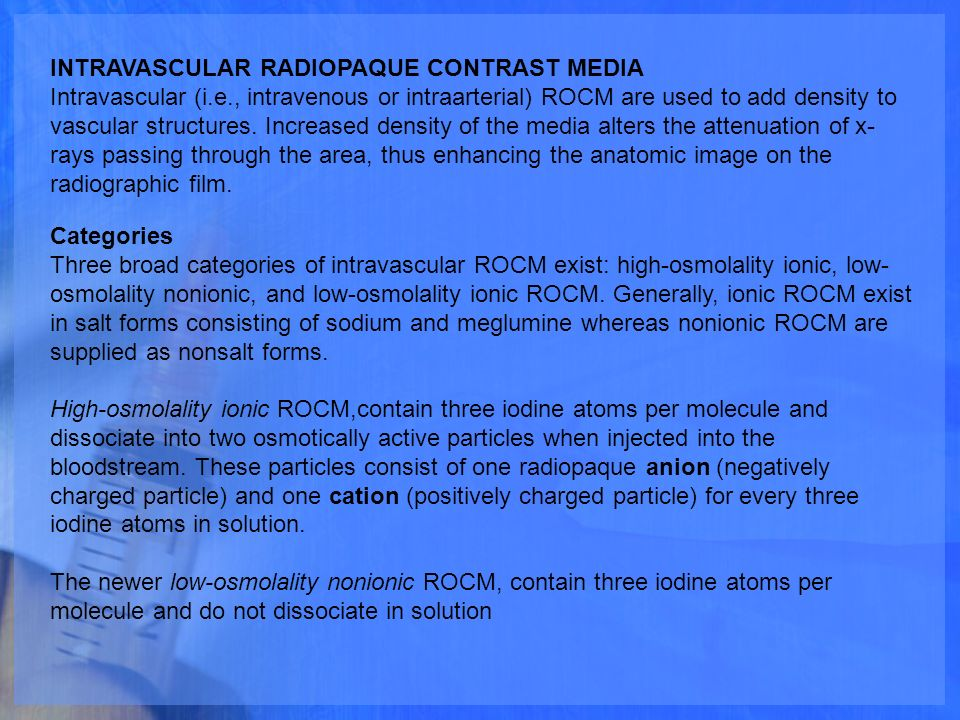classes of radiopaque contrast media Intravascular injection of a radiopaque diagnostic agent opacifies those vessels in the path of the flow of the contrast medium, permitting radiographic visualization.