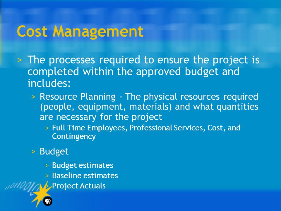 Cost Management The processes required to ensure the project is completed within the approved budget and includes:
