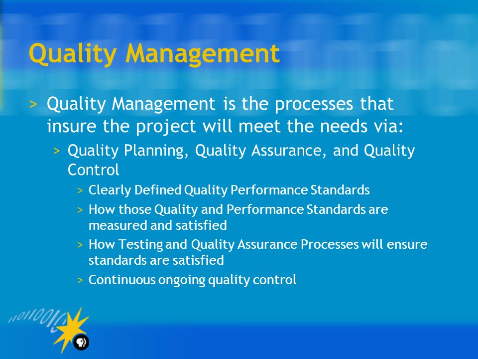 Quality Management Quality Management is the processes that insure the project will meet the needs via: