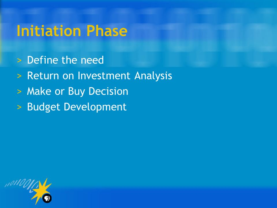 Initiation Phase Define the need Return on Investment Analysis