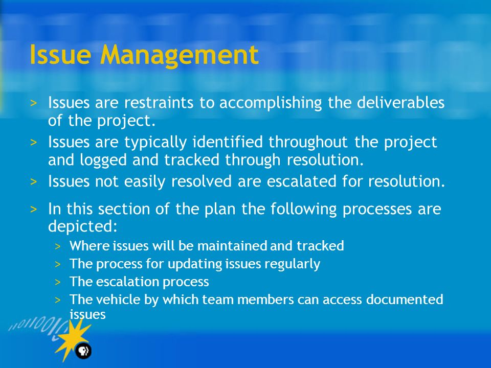 Issue Management Issues are restraints to accomplishing the deliverables of the project.
