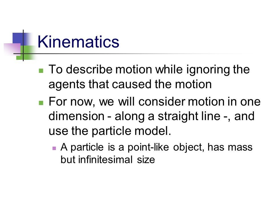 Kinematics To describe motion while ignoring the agents that caused the motion.