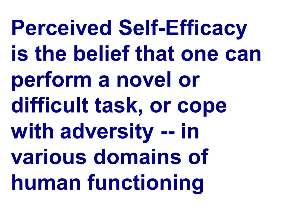 Perceived Self-Efficacy is the belief that one can perform a novel or difficult task, or cope with adversity -- in various domains of human functioning