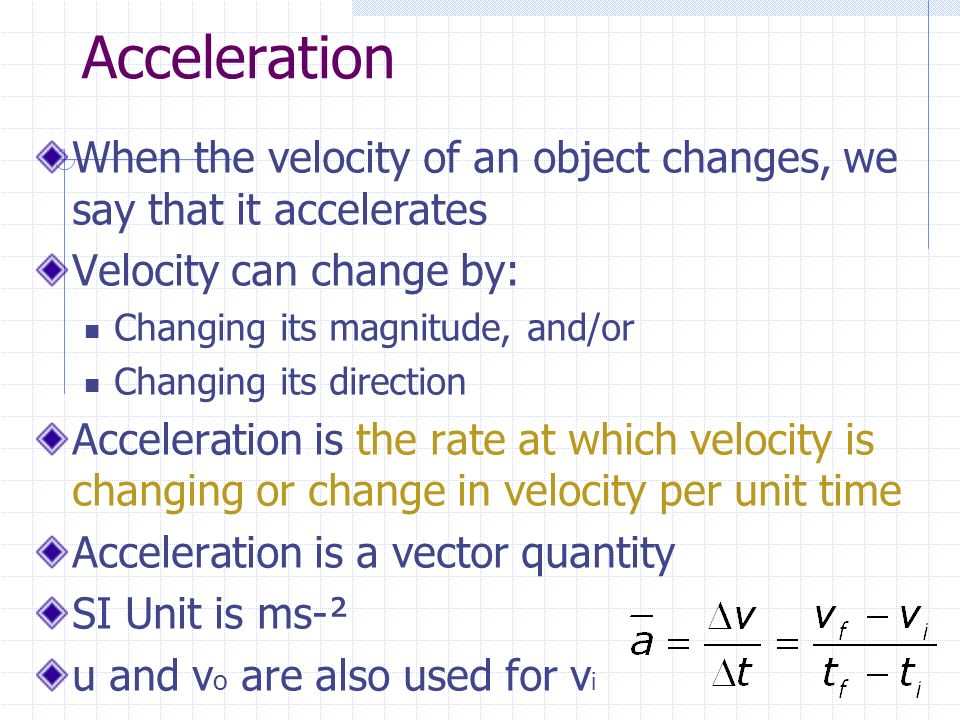 Acceleration When the velocity of an object changes, we say that it accelerates. Velocity can change by:
