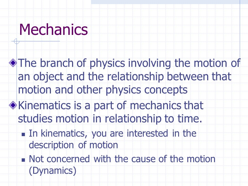 Mechanics The branch of physics involving the motion of an object and the relationship between that motion and other physics concepts.