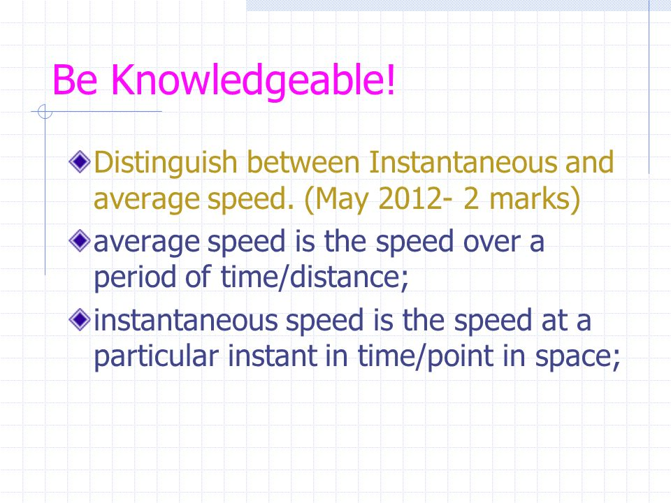 Be Knowledgeable! Distinguish between Instantaneous and average speed. (May marks)