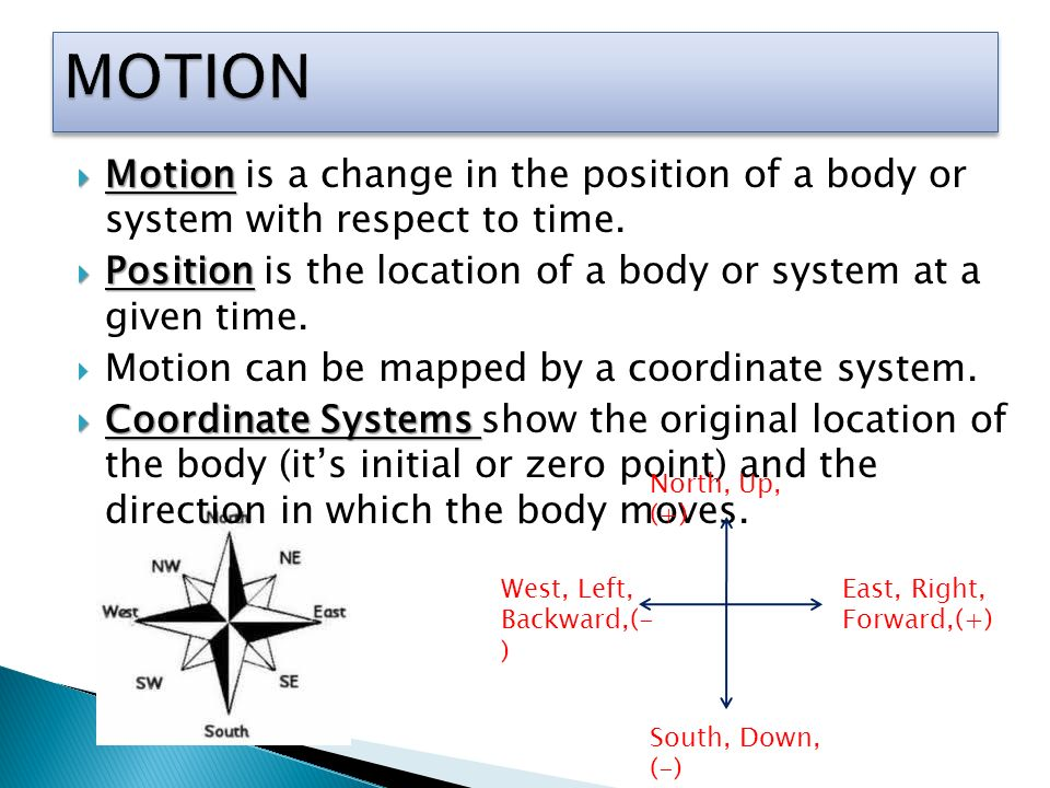 MOTION Motion is a change in the position of a body or system with respect to time. Position is the location of a body or system at a given time.