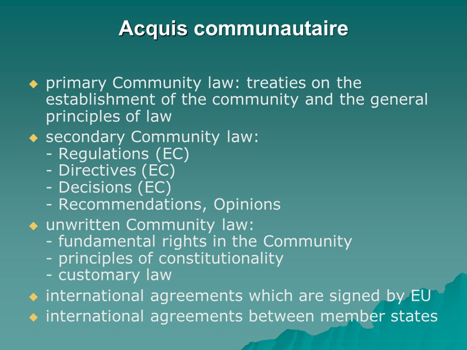Acquis communautaire primary Community law: treaties on the establishment of the community and the general principles of law.