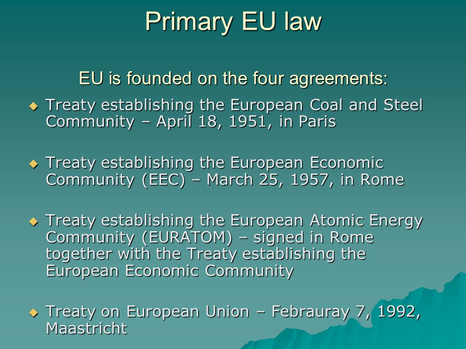 Primary EU law EU is founded on the four agreements: