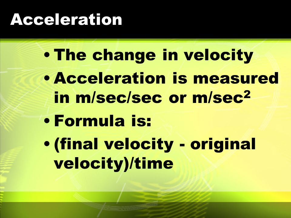 Acceleration The change in velocity. Acceleration is measured in m/sec/sec or m/sec2. Formula is: