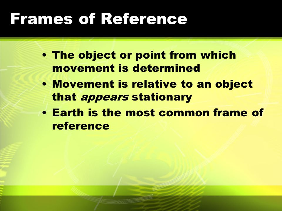Frames of Reference The object or point from which movement is determined. Movement is relative to an object that appears stationary.