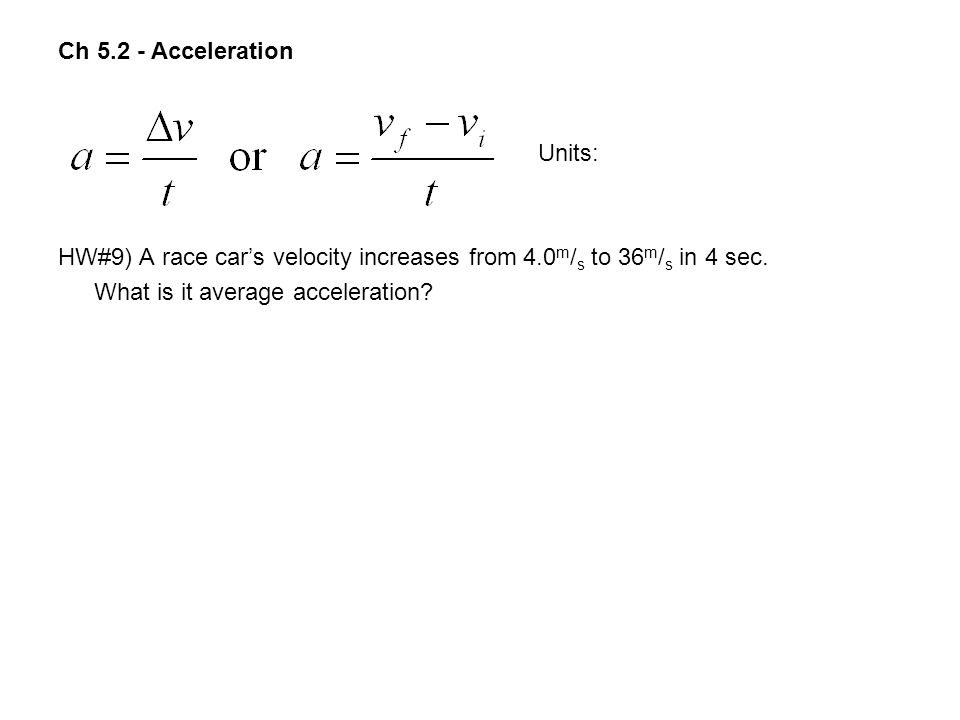 Ch Acceleration Units: HW#9) A race car's velocity increases from 4.0m/s to 36m/s in 4 sec.