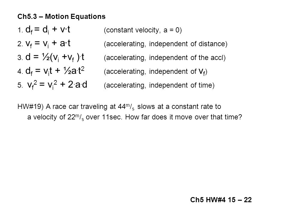 Ch5.3 – Motion Equations 1. df = di + v∙t (constant velocity, a = 0) 2. vf = vi + a∙t (accelerating, independent of distance)