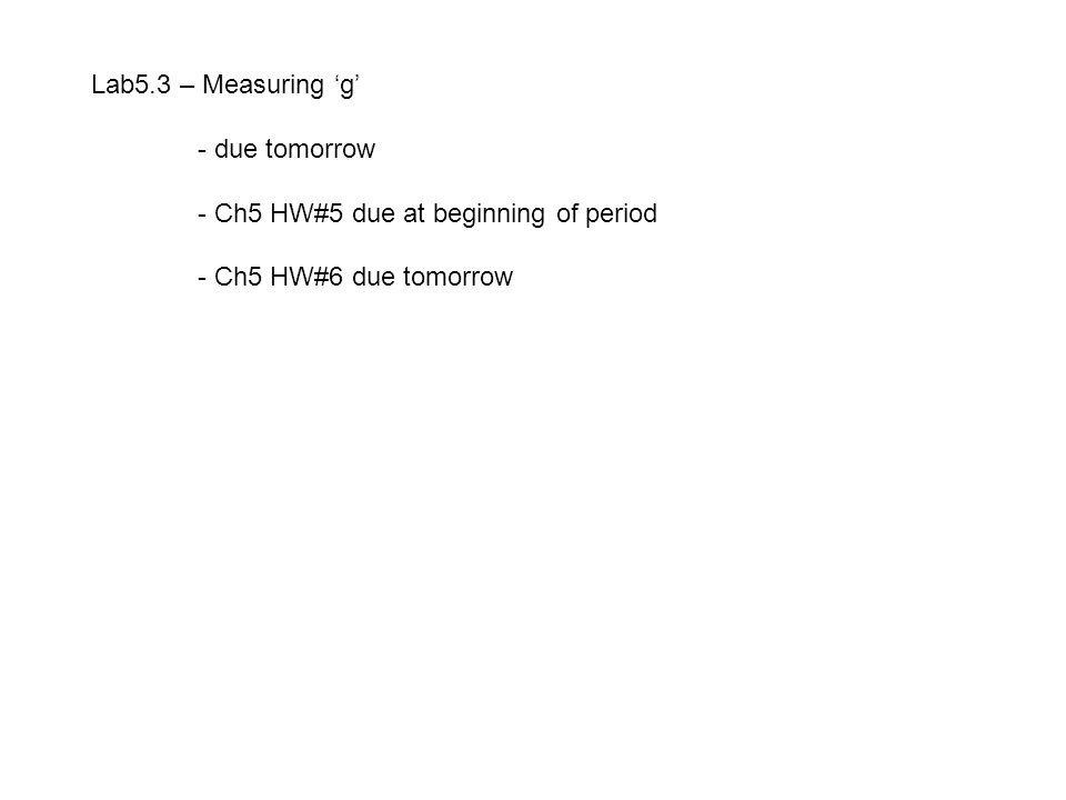 Lab5.3 – Measuring 'g' - due tomorrow - Ch5 HW#5 due at beginning of period - Ch5 HW#6 due tomorrow