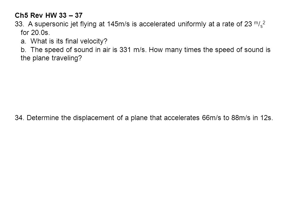 Ch5 Rev HW 33 – A supersonic jet flying at 145m/s is accelerated uniformly at a rate of 23 m/s2.