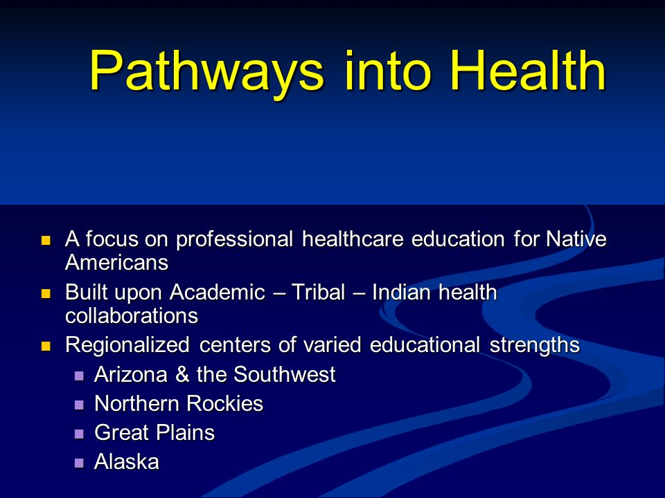 Pathways into Health A focus on professional healthcare education for Native Americans. Built upon Academic – Tribal – Indian health collaborations.