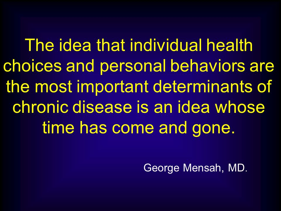The idea that individual health choices and personal behaviors are the most important determinants of chronic disease is an idea whose time has come and gone.