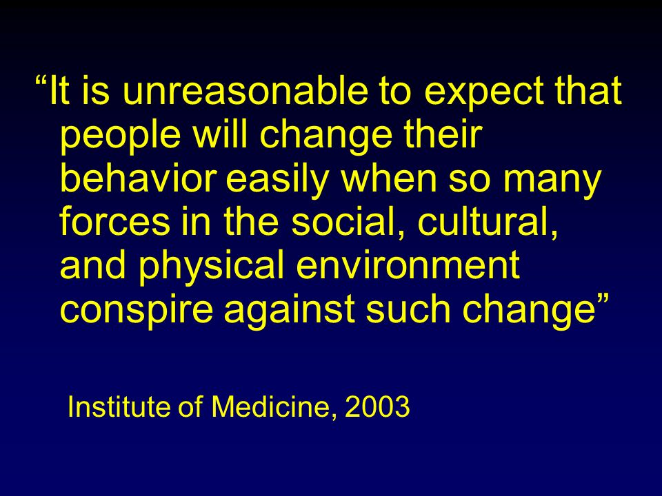 It is unreasonable to expect that people will change their behavior easily when so many forces in the social, cultural, and physical environment conspire against such change