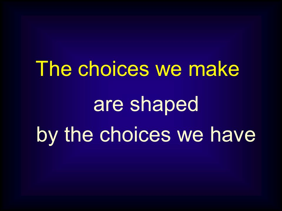 The choices we make are shaped by the choices we have