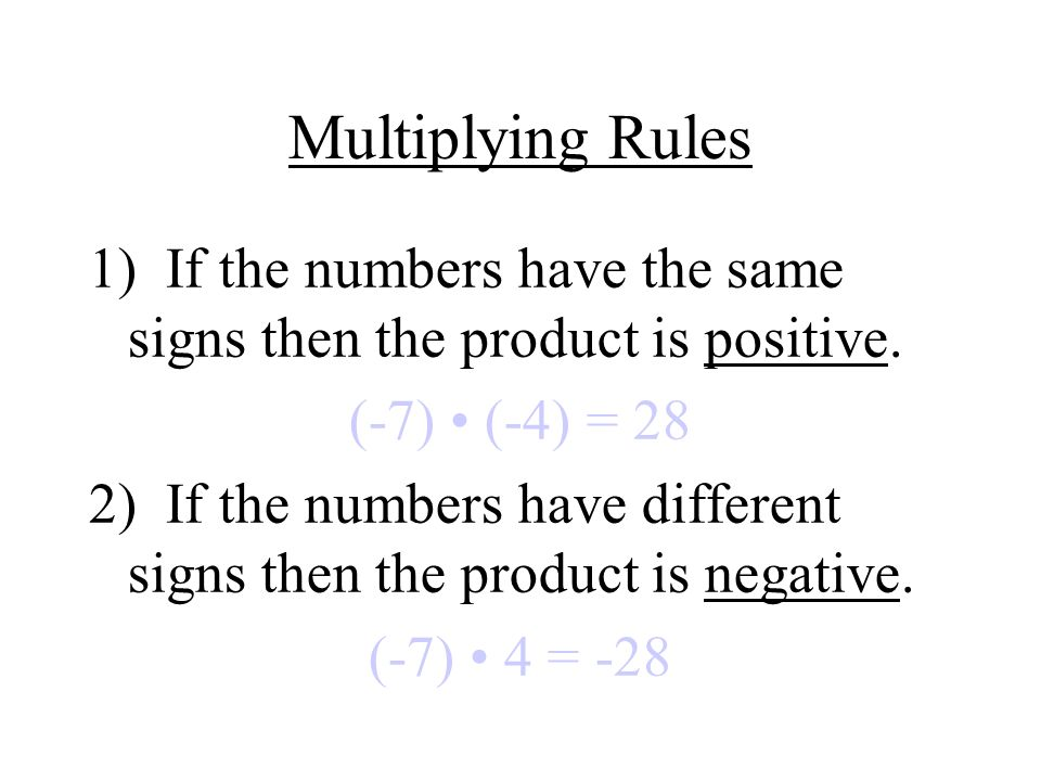 Multiplying Rules 1) If the numbers have the same signs then the product is positive. (-7) • (-4) = 28.