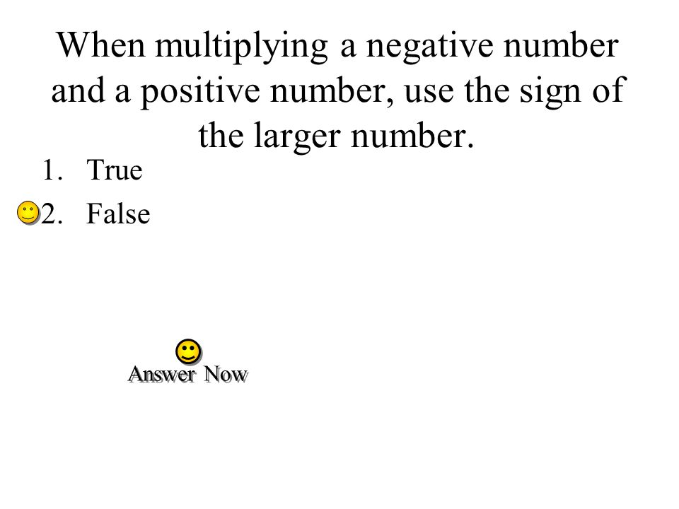 When multiplying a negative number and a positive number, use the sign of the larger number.