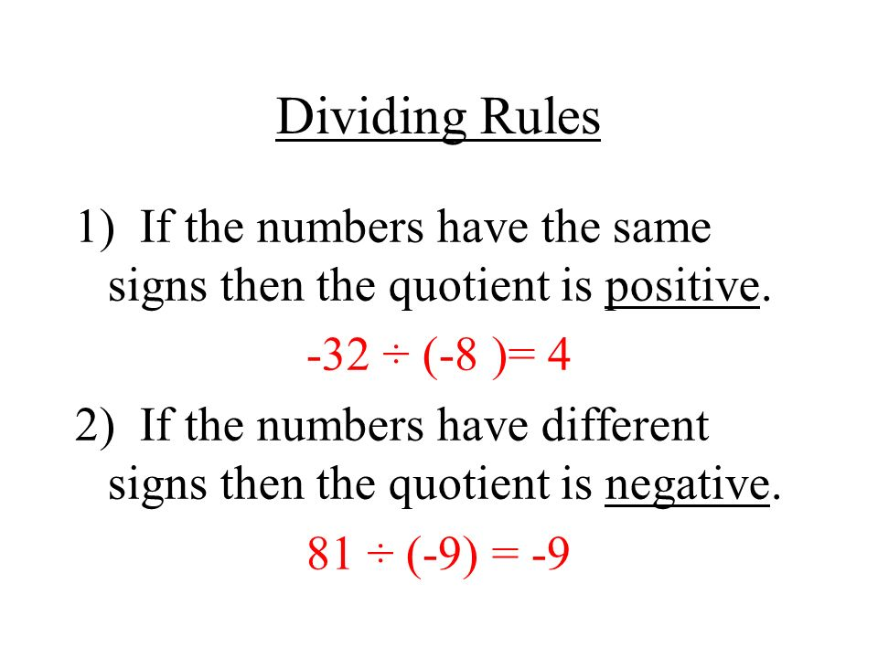 Dividing Rules 1) If the numbers have the same signs then the quotient is positive. -32 ÷ (-8 )= 4.