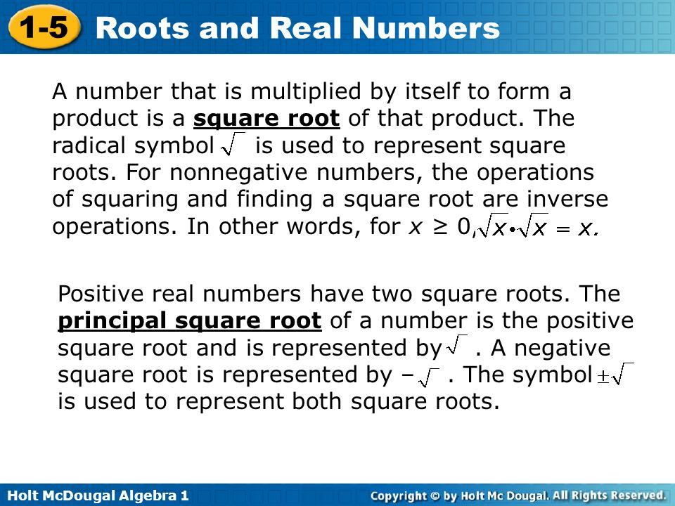 A number that is multiplied by itself to form a product is a square root of that product. The radical symbol is used to represent square roots. For nonnegative numbers, the operations of squaring and finding a square root are inverse operations. In other words, for x ≥ 0,