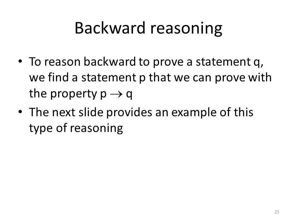 4/21/2017 Backward reasoning. To reason backward to prove a statement q, we find a statement p that we can prove with the property p  q.