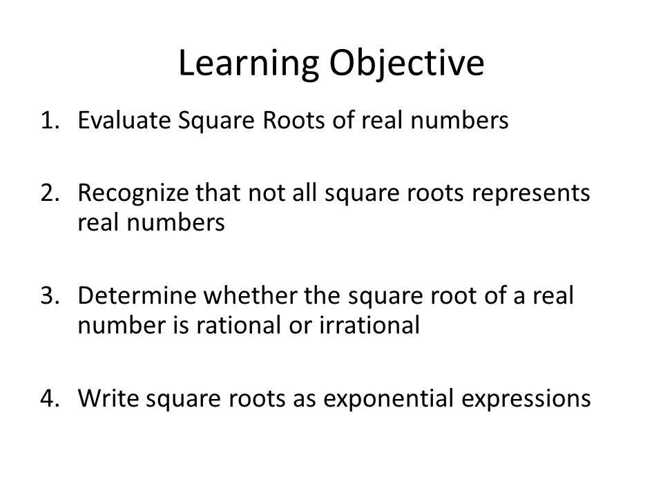 Learning Objective Evaluate Square Roots of real numbers