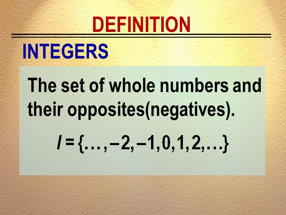 DEFINITION INTEGERS The set of whole numbers and their opposites(negatives).