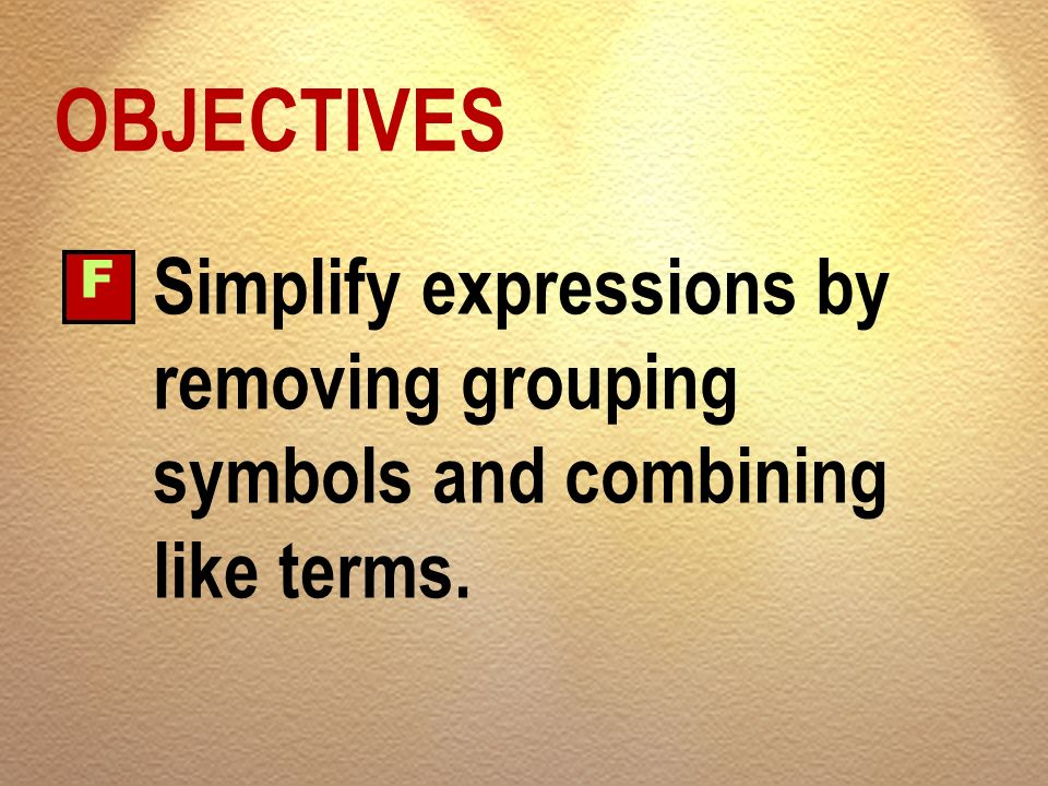 OBJECTIVES F Simplify expressions by removing grouping symbols and combining like terms.
