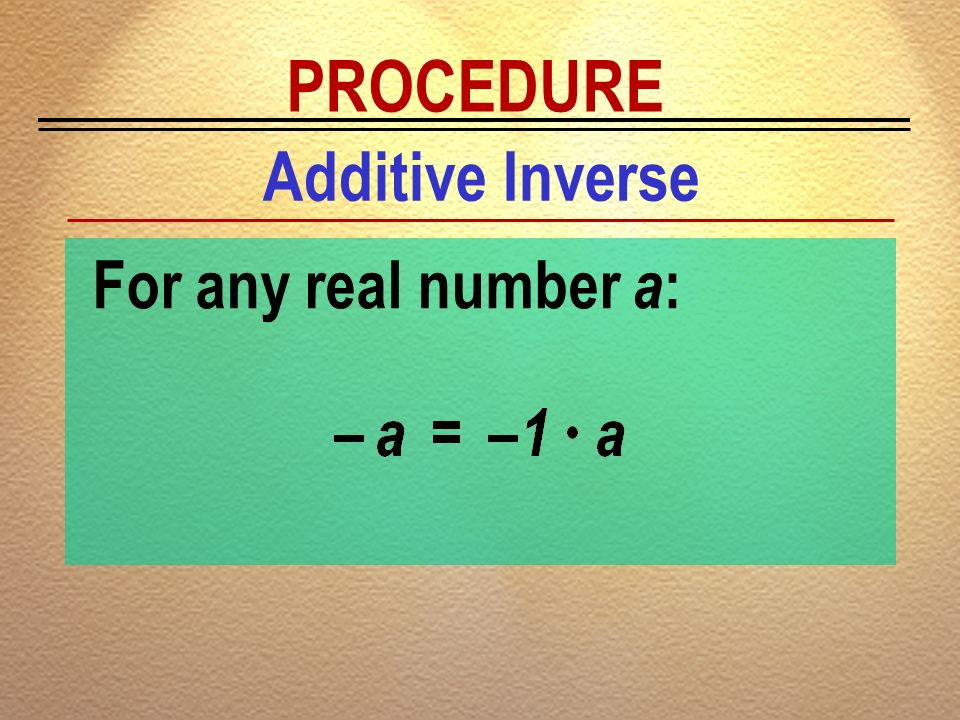 PROCEDURE Additive Inverse For any real number a: