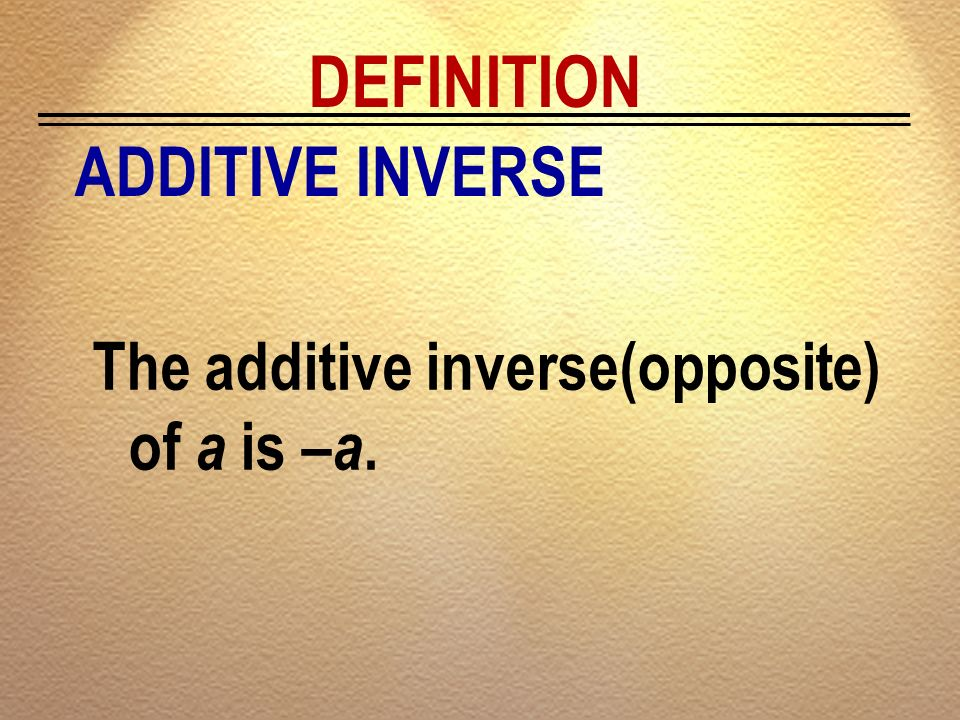 DEFINITION ADDITIVE INVERSE The additive inverse(opposite) of a is –a.